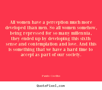 Love quotes - All women have a perception much more developed than men. so all..