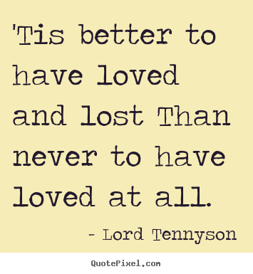 Love quotes - 'tis better to have loved and lost than never to have loved at all.