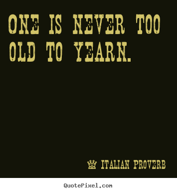 Make custom picture quotes about love - One is never too old to yearn.