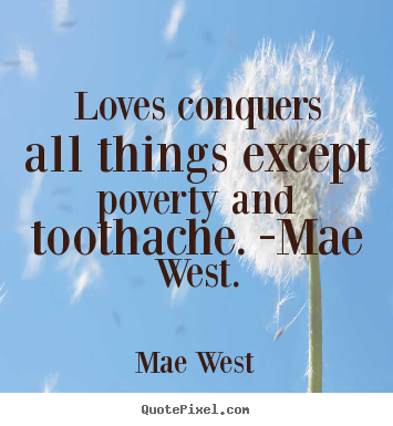Mae West picture sayings - Loves conquers all things except poverty and toothache. -mae west. - Love quotes