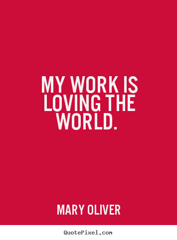 My work is loving the world.  Mary Oliver popular love quotes