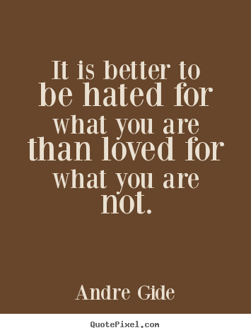 Andre Gide picture quote - It is better to be hated for what you are than.. - Love quote