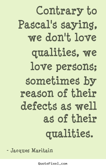 Love quotes - Contrary to pascal's saying, we don't love qualities, we love persons;..