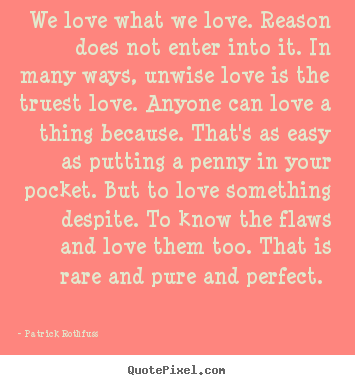Patrick Rothfuss picture quote - We love what we love. reason does not enter into it. in many ways, unwise.. - Love quote