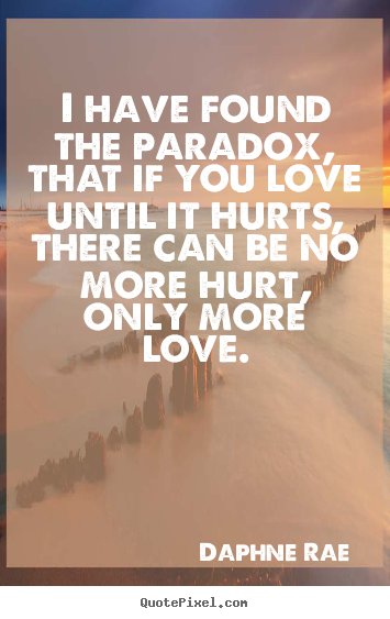 I have found the paradox, that if you love until it hurts,.. Daphne Rae  love quotes