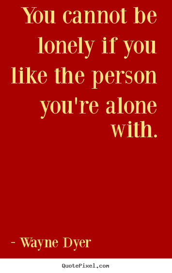 Wayne Dyer picture quote - You cannot be lonely if you like the person you're alone.. - Love quote