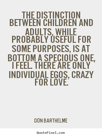 Don Barthelme picture quotes - The distinction between children and adults, while.. - Love quote