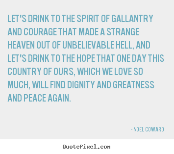 Let's drink to the spirit of gallantry and courage that.. Noel Coward top love quote