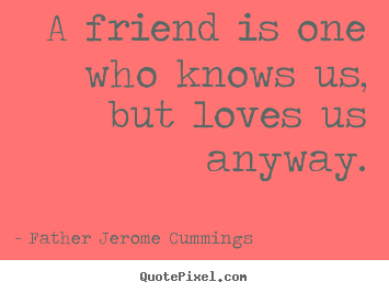 A friend is one who knows us, but loves us anyway. Father Jerome Cummings top love quotes