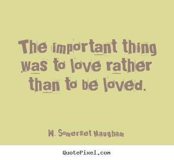 Love quotes - The important thing was to love rather than to be loved.