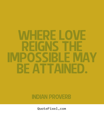Quotes about love - Where love reigns the impossible may be attained.