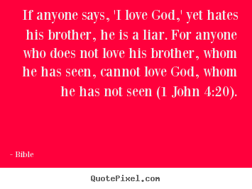 Love quote - If anyone says, 'i love god,' yet hates his brother, he is a liar...