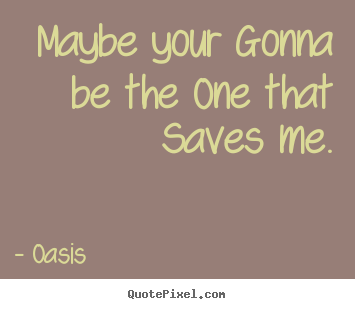 Love quotes - Maybe your gonna be the one that saves me.