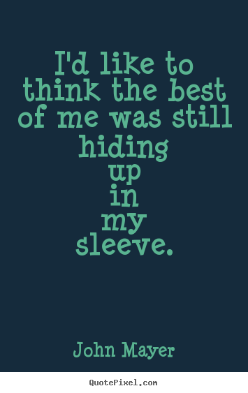 Love quote - I'd like to think the best of me was still hiding..