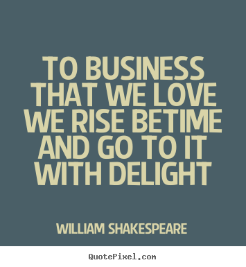 Quote about love - To business that we love we rise betime and go to..
