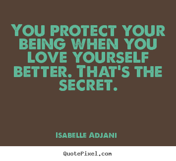 Love quote - You protect your being when you love yourself better. that's the..
