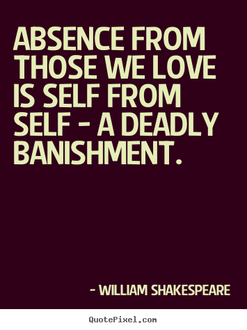 Design custom poster quotes about love - Absence from those we love is self from self - a deadly banishment.