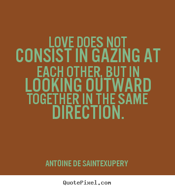 Antoine De Saint-Exupery picture quotes - Love does not consist in gazing at each other, but in looking.. - Love quotes