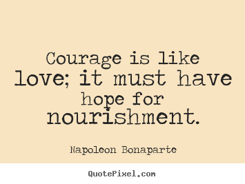 Love quotes - Courage is like love; it must have hope for nourishment.