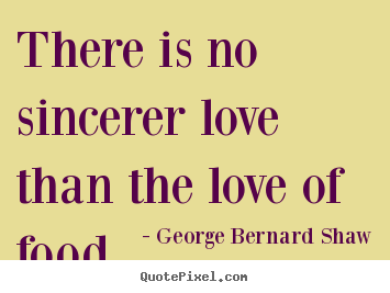 There is no sincerer love than the love of food. George Bernard Shaw great love quote