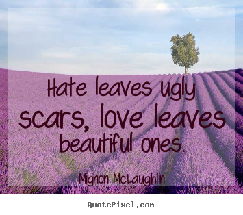 Mignon McLaughlin picture quotes - Hate leaves ugly scars, love leaves beautiful ones. - Love quote