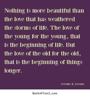 Nothing is more beautiful than the love that has weathered the storms.. Jerome K. Jerome best love quotes