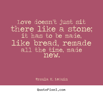 Love doesn't just sit there like a stone; it has to be made,.. Ursula K. LeGuin great love quotes