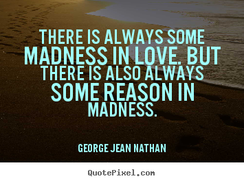 Quote about love - There is always some madness in love. but there is..