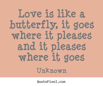 Quotes about love - Love is like a butterfly, it goes where it pleases..