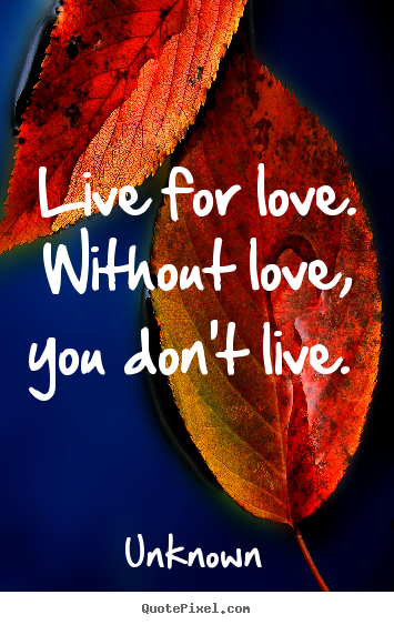 Unknown picture quotes - Live for love. without love, you don't live.  - Love quotes