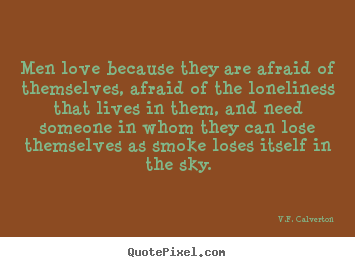 Quotes about love - Men love because they are afraid of themselves, afraid..