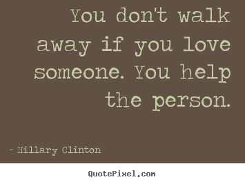 Hillary Clinton picture quote - You don't walk away if you love someone. you help.. - Love quote