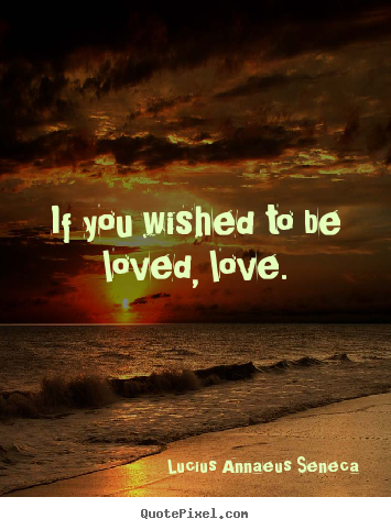 Quote about love - If you wished to be loved, love.
