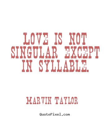 Create image quote about love - Love is not singular except in syllable.