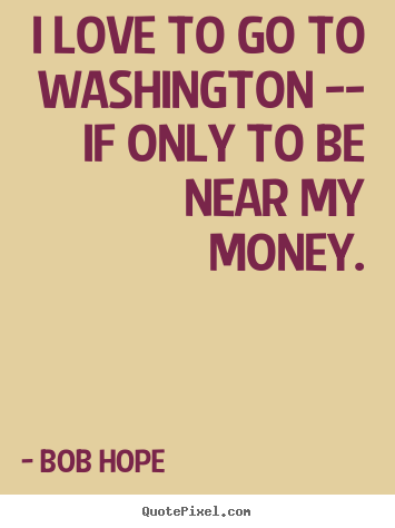Make personalized picture quotes about love - I love to go to washington -- if only to be near my money.
