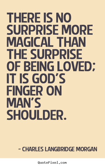 Quotes about love - There is no surprise more magical than the surprise of being loved; it..