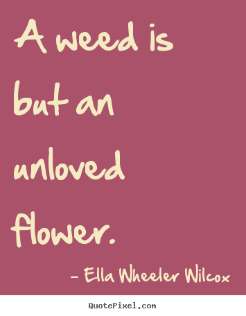 Ella Wheeler Wilcox picture quotes - A weed is but an unloved flower. - Love quotes