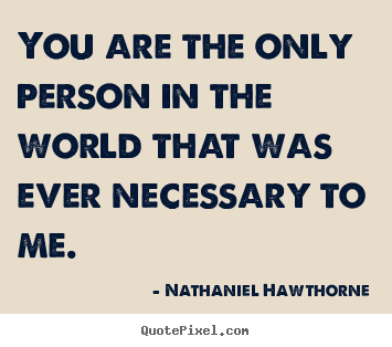 Love quotes - You are the only person in the world that was ever necessary to me.