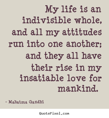 Make picture quotes about love - My life is an indivisible whole, and all..