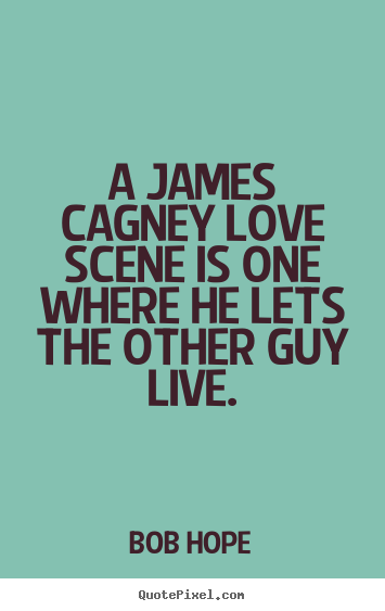A james cagney love scene is one where he lets the other guy live. Bob Hope top love quotes