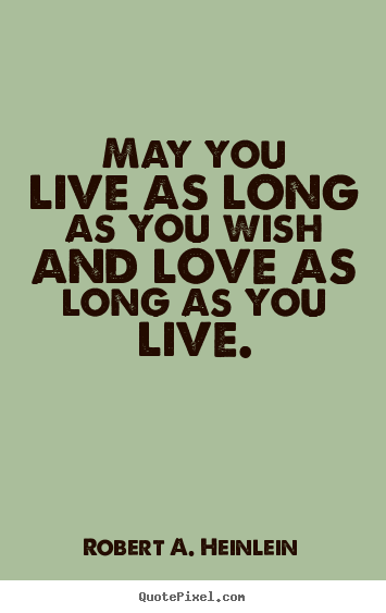 May you live as long as you wish and love as long as you live. Robert A. Heinlein greatest love quotes
