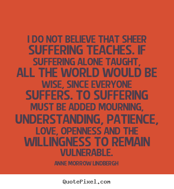 I do not believe that sheer suffering teaches... Anne Morrow Lindbergh  love quote