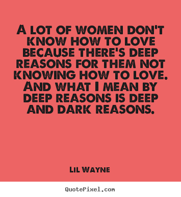 Love quotes - A lot of women don't know how to love because there's deep..