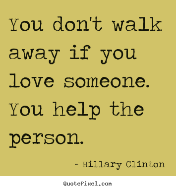 Quote about love - You don't walk away if you love someone. you help the..
