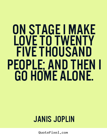 Janis Joplin photo quotes - On stage i make love to twenty five thousand people; and then i go.. - Love quote