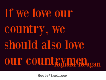 Create your own picture quotes about love - If we love our country, we should also love..