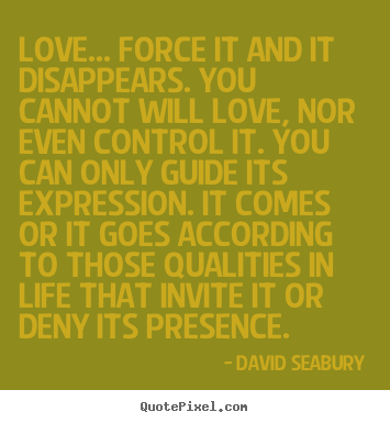 David Seabury picture quotes - Love... force it and it disappears. you cannot.. - Love quote