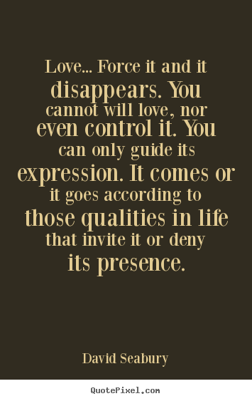 David Seabury poster quotes - Love... force it and it disappears. you cannot will.. - Love quote