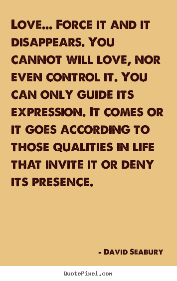 Quote about love - Love... force it and it disappears. you cannot will love,..