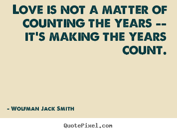 Love quotes - Love is not a matter of counting the years -- it's making..